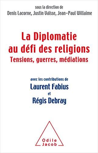 La Diplomatie face au défi des religions: Tensions, guerres,médiations