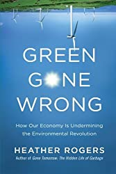 Green Gone Wrong: How Our Economy Is Undermining the Environmental Revolution by Heather Rogers (2010-04-20)