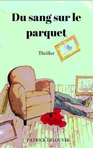 Du sang sur le parquet:  Thriller par PATRICK DELOUVEE