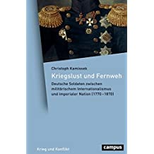 Kriegslust und Fernweh: Deutsche Soldaten zwischen militärischem Internationalismus und imperialer Nation (1770-1870) (Krieg und Konflikt)