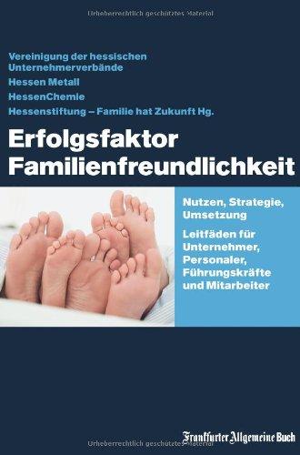 Erfolgsfaktor Familienfreundlichkeit: Nutzen, Strategie, Umsetzung. Leitfäden für Unternehmer, Personaler, Führungskräfte und Mitarbeiter