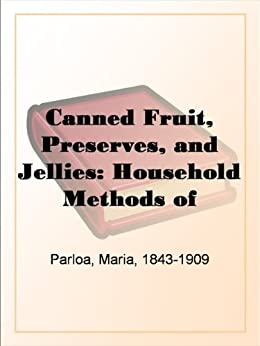 Canned Fruit, Preserves, and Jellies: Household Methods of Preparation U.S. Department of Agriculture Farmers' Bulletin No. 203 von [Parloa, Maria]