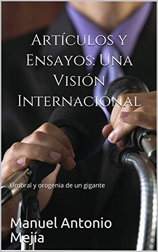 Artículos y Ensayos: Una Visión Internacional: Umbral y orogenia de un gigante (Umbral y orogenia de un gigante. 1.) por Manuel Antonio Mejía