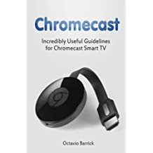 Chromecast: Incredibly Useful Guidelines for Chromecast Smart TV (chromecast, chromecast book, chromecast for dummies) by Octavio Barrick (2016-02-08)