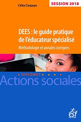 DEES : le guide pratique de l'éducateur spécialisé. Méthodologie et annales corrigées, session 2018 par Célia Carpaye