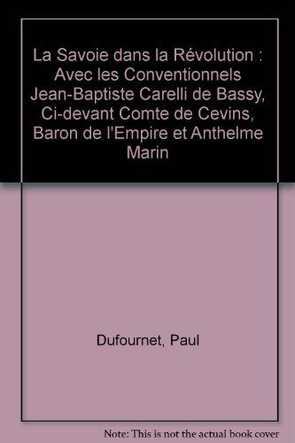 La Savoie dans la Révolution : Avec les Conventionnels Jean-Baptiste Carelli de Bassy, Ci-devant Comte de Cevins, Baron de l'Empire et Anthelme Marin