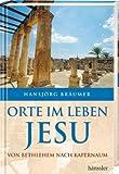 Orte im Leben Jesu: Von Bethlehem bis Kapernaum - Hansjörg Bräumer