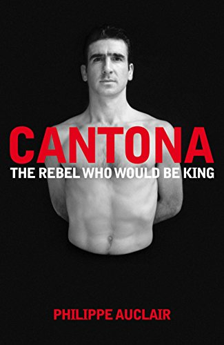 Cantona: The Rebel Who Would Be King: The Turbulent Life of Eric Cantona: 1