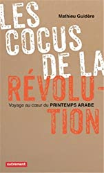 Les cocus de la révolution : Voyage au coeur du Printemps arabe