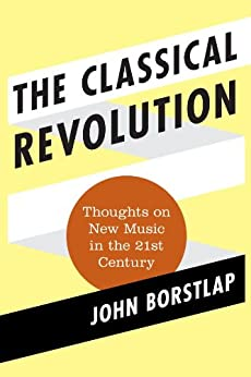 John Borstlap - The Classical Revolution: Thoughts on New Music in the 21st Century (Modern Traditionalist Classical Music Book 1)