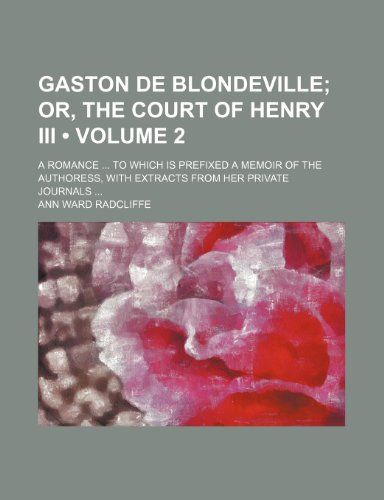 Gaston de Blondeville (Volume 2); Or, the Court of Henry III. a Romance to Which Is Prefixed a Memoir of the Authoress, with Extracts from Her Private