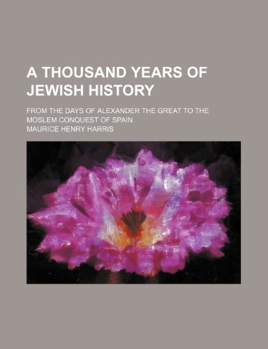 A thousand years of Jewish history; from the days of Alexander the Great to the Moslem conquest of Spain