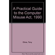 A Practical Guide to the Computer Misuse Act, 1990