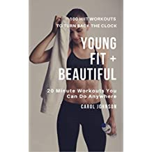 Young, Fit and Beautiful: 100 HIIT Workouts to Turn Back the Clock: 20 Minute Work Outs You Can Do Anywhere (English Edition)