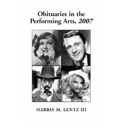 [(Obituaries in the Performing Arts 2007: Film, Television, Radio, Theatre, Dance, Music, Cartoons and Pop Culture)] [Author: Harris M. Lentz] published on (September, 2008)