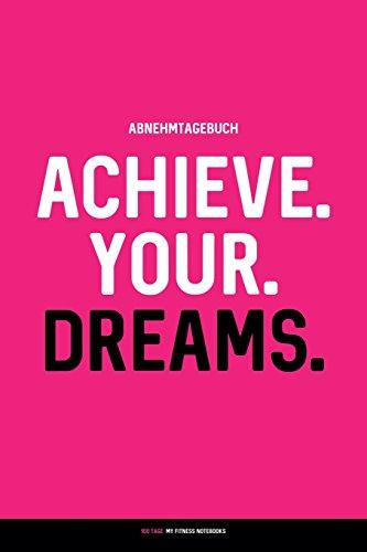 Preisvergleich Produktbild Abnehmtagebuch: ACHIEVE. YOUR. DREAMS.: Diät- & Sporttagebuch zum Ausfüllen (100 Tage)