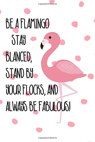 Be A Flamingo Stay Blanced, Stand By Your Flocks, And Always Be Fabulous!: Blank Lined Notebook Journal Diary Composition Notepad 120 Pages 6x9 Paperback ( Flamingo )  Variable 3