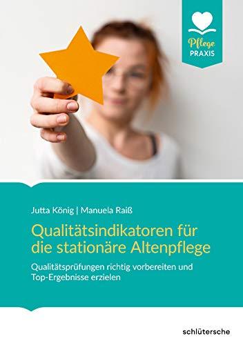 Qualitätsindikatoren für die stationäre Altenpflege: Qualitätsprüfungen richtig vorbereiten und Top-Ergebnisse erzielen (Pflege Praxis)