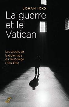 La guerre et le Vatican : Les secrets de la diplomatie du Saint-Siège (1914-1915) par [Ickx, Johan]
