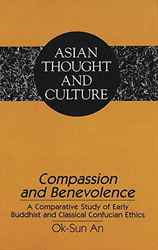 Compassion and Benevolence: A Comparative Study of Early Buddhist and Classical Confucian Ethics (Asian Thought and Culture, Band 31)