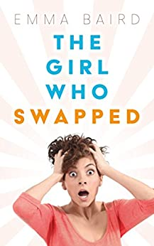 The Girl Who Swapped: A Chick Lit Novel: Summer read 2017: a full-on fun, flirty chick lit novel by [Baird, Emma]