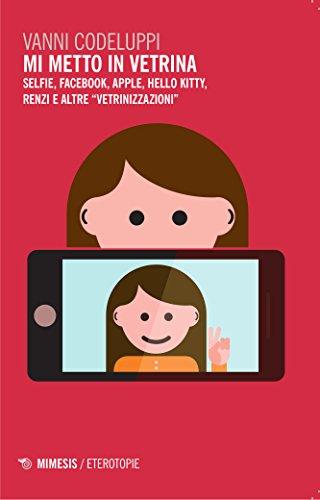 Mi metto in vetrina. Selfie, Facebook, Apple, Hello Kitty, Renzi e altre vetrinizzazioni