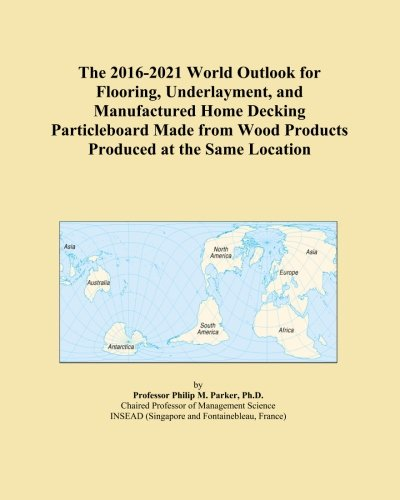 the-2016-2021-world-outlook-for-flooring-underlayment-and-manufactured-home-decking-particleboard-ma