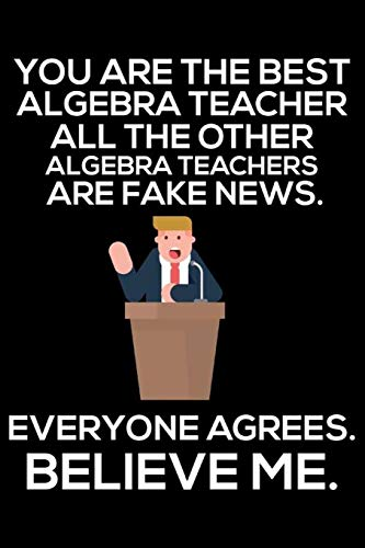 You Are The Best Algebra Teacher All The Other Algebra Teachers Are Fake News. Everyone Agrees. Believe Me.: Funny Back To School Teacher Daily ... Notebook, Journal, To-Do List For Work