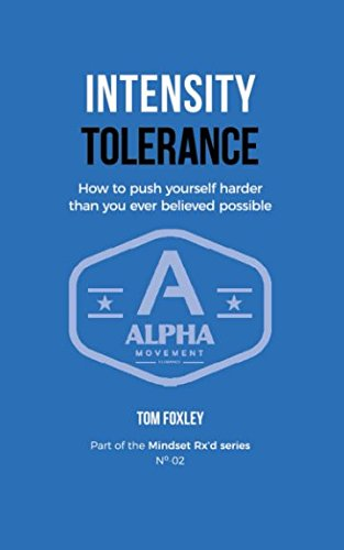 Intensity Tolerance: How To Push Yourself Harder Than You Ever Believed Possible (Mindset Rx'd)