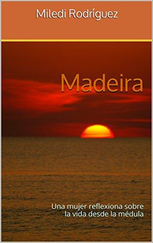 Madeira: Una mujer reflexiona sobre la vida desde la médula por Miledi Rodríguez