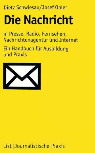 Die Nachricht: In Presse, Radio, Fernsehen, Nachrichtenagentur und Internet: Ein Handbuch für Ausbildung und Praxis (Journalistische Praxis)