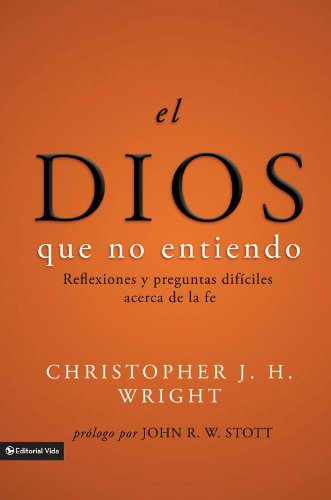 El Dios que no entiendo: Reflexiones y preguntas difíciles acera de la fe por Christopher J. H. Wright
