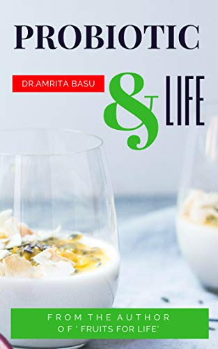 PROBIOTIC & LIFE : A Beginners Guide to Probiotic Food  and Total Health |Nutrition Secrets(Part3) by [Basu, Dr.Amrita]