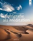 Fotografie als Meditation: Eine Reise zur Quelle der Kreativität - Torsten Andreas Hoffmann