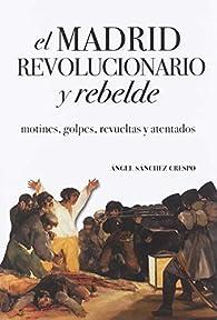 EL MADRID REVOLUCIONARIO Y REBELDE par  Ángel Sánchez Crespo