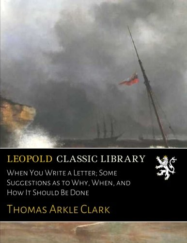 When You Write a Letter; Some Suggestions as to Why, When, and How It Should Be Done por Thomas Arkle Clark