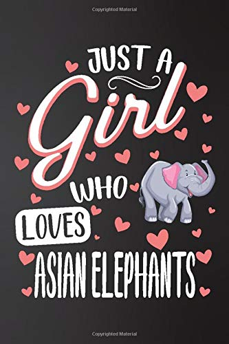 Just a Girl Who Loves Asian Elephants: Perfect Asian Elephants  Lover Gift For Girl. Cute Notebook for Asian Elephants. Gift it to your Sister, ... Cute Lined Notebook Gift For Girls, Women.