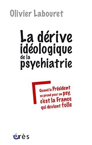 La dérive idéologique de la psychiatrie: ou Quand le président se prend pour un psy, c'est la France qui devient folle