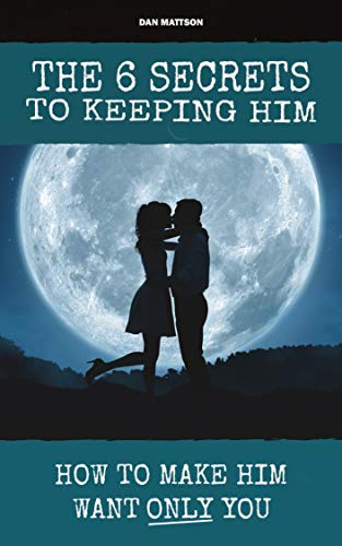The 6 Secrets To Keeping Him: How To Make Him Want ONLY You eBook