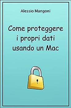 Come proteggere i propri dati usando un Mac di [Mangoni, Alessio]