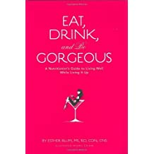 Eat, Drink, and be Gorgeous: A Nutritionist's Guide to Living Well While Living It Up by Esther Blum (2007-08-13)