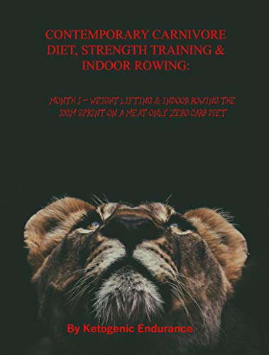 CONTEMPORARY CARNIVORE DIET, STRENGTH TRAINING & INDOOR ROWING: Month 1: Weight Lifting & Indoor Rowing the 100m sprint on a Meat only Zero Carb Diet (CCD Book 2) (English Edition)