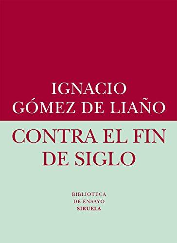 Contra el fin de siglo (Biblioteca de Ensayo / Serie menor nº 56) por Ignacio Gómez de liaño