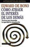 Cómo atraer el interés de los demás: Técnicas para desarrollar la capacidad de comunicación (Biblioteca Edward De Bono)