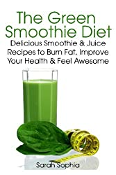 The Green Smoothie Diet: Delicious Smoothie and Juice Recipes to Burn Fat, Improve Your Health and Feel Awesome by Sarah Sophia (2014-04-05)
