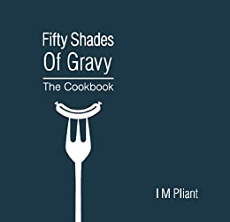 Fifty Shades Of Gravy: The Cookbook: Rude recipes for dirty dinner parties by [Pliant, IM]