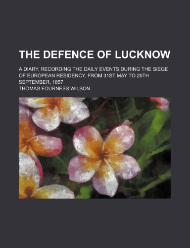 The defence of Lucknow; a diary, recording the daily events during the siege of European residency, from 31st May to 25th September, 1857
