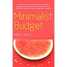 Minimalist Budget: The Realistic Guide That Will Help You Save Wealth, Manage Personal Finances and Live a Healthy Lifestyle (Minimalism, Mindset and Money Management Strategies) (English Edition)