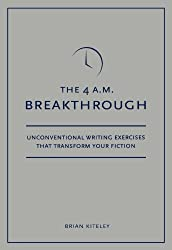 4 A.M. Breakthrough: Unconventional Writing Exercises That Transform Your Fiction