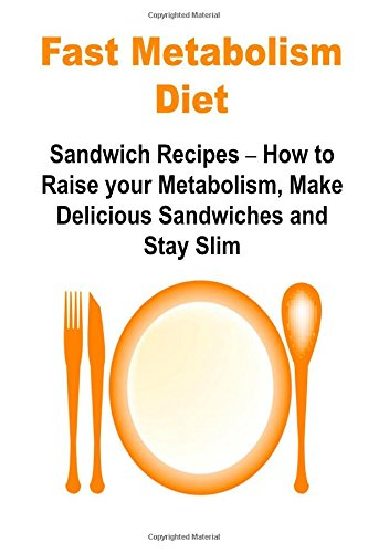 Fast Metabolism Diet:  Sandwich Recipes - How to Raise your Metabolism, Make Delicious Sandwiches and Stay Slim: Fast Metabolism Diet,Fast Metabolism Book,Fast Metabolism Guide,Fast Metabolism Recipes